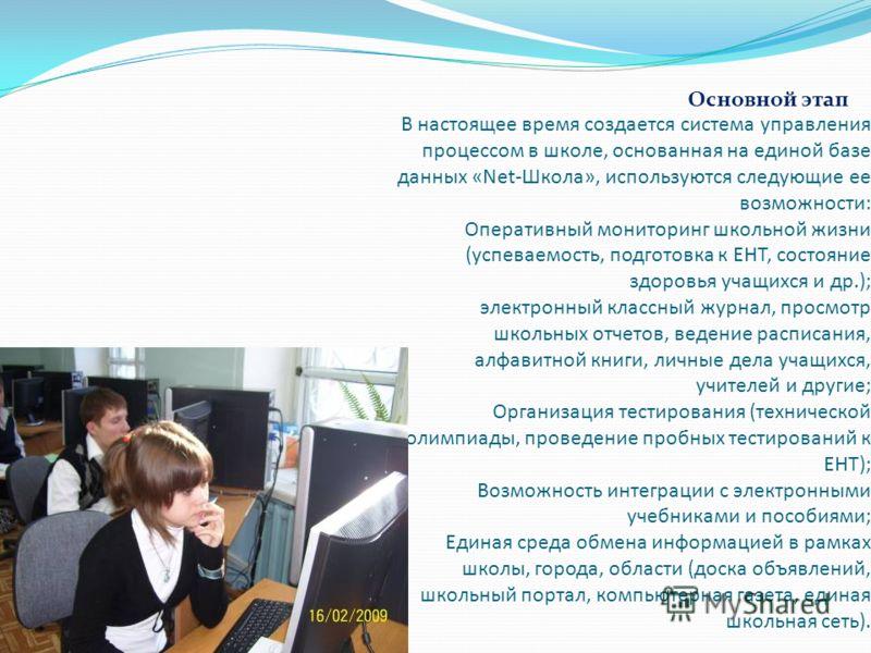 В настоящее время создается система управления процессом в школе, основанная на единой базе данных «Net-Школа», используются следующие ее возможности: Оперативный мониторинг школьной жизни (успеваемость, подготовка к ЕНТ, состояние здоровья учащихся