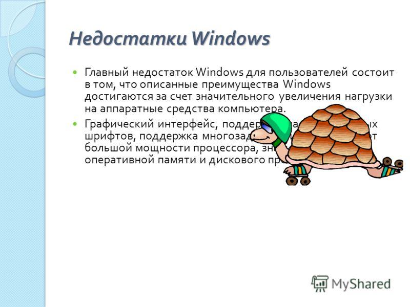 Недостатки Windows Главный недостаток Windows для пользователей состоит в том, что описанные преимущества Windows достигаются за счет значительного увеличения нагрузки на аппаратные средства компьютера. Графический интерфейс, поддержка масштабируемых
