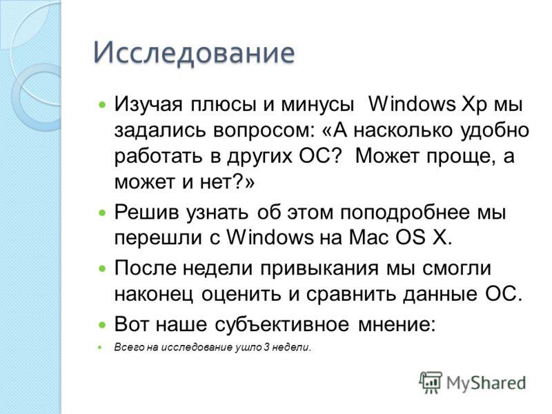 Исследование Изучая плюсы и минусы Windows Xp мы задались вопросом: «А насколько удобно работать в других ОС? Может проще, а может и нет?» Решив узнать об этом поподробнее мы перешли с Windows на Mac OS X. После недели привыкания мы смогли наконец оц