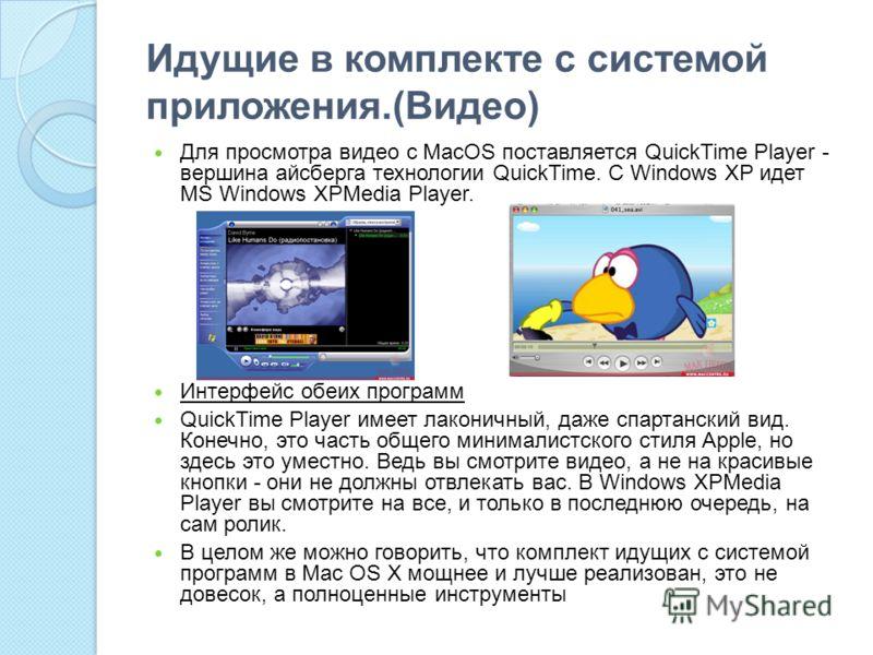 Идущие в комплекте с системой приложения.(Видео) Для просмотра видео с MacOS поставляется QuickTime Player - вершина айсберга технологии QuickTime. С Windows XP идет MS Windows XPMedia Player. Интерфейс обеих программ QuickTime Player имеет лаконичны