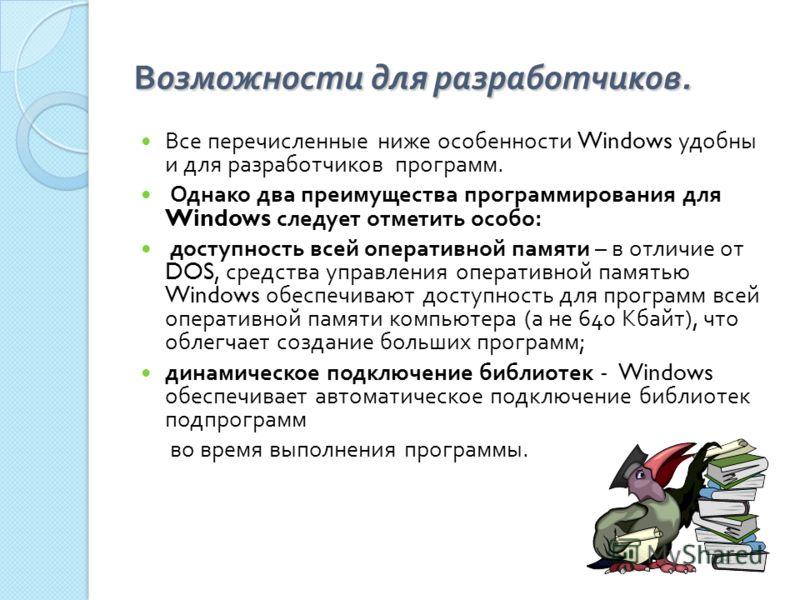 Возможности для разработчиков. Все перечисленные ниже особенности Windows удобны и для разработчиков программ. Однако два преимущества программирования для Windows следует отметить особо : доступность всей оперативной памяти – в отличие от DOS, средс