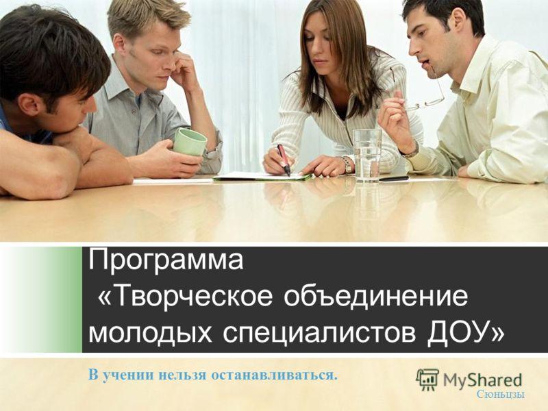 Программа «Творческое объединение молодых специалистов ДОУ» В учении нельзя останавливаться. Сюньцзы