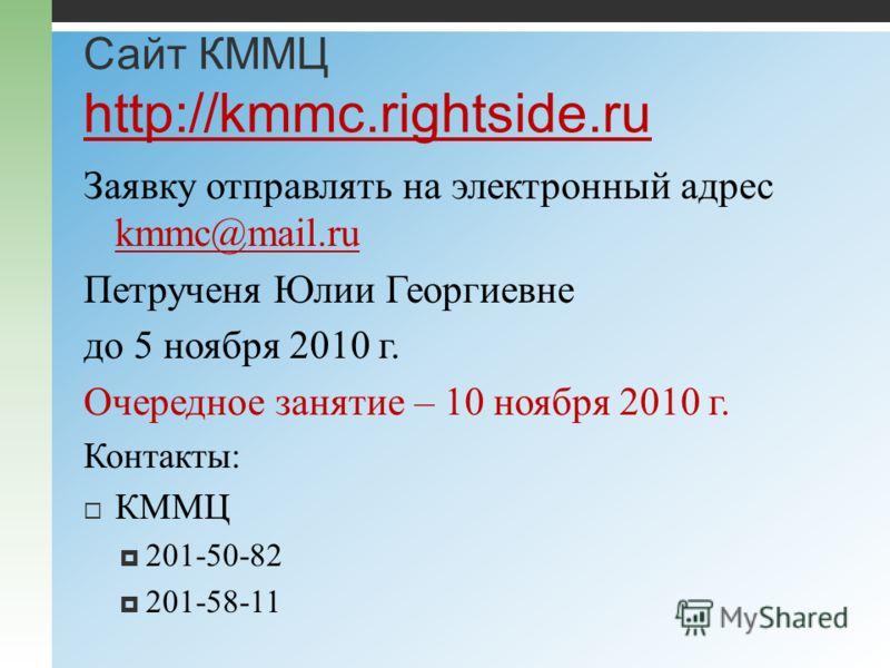 Сайт КММЦ http://kmmc.rightside.ru http://kmmc.rightside.ru Заявку отправлять на электронный адрес kmmc@mail.ru kmmc@mail.ru Петрученя Юлии Георгиевне до 5 ноября 2010 г. Очередное занятие – 10 ноября 2010 г. Контакты: КММЦ 201-50-82 201-58-11