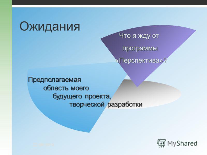 Ожидания Что я жду от программы «Перспектива»? Предполагаемая область моего область моего будущего проекта, творческой разработки будущего проекта, творческой разработки 22.09.2010