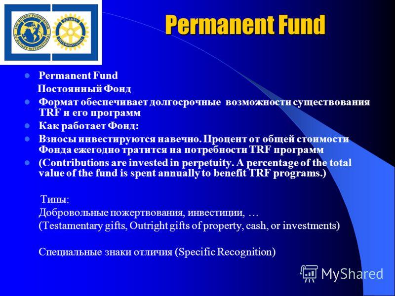 Permanent Fund Постоянный Фонд Формат обеспечивает долгосрочные возможности существования TRF и его программ Как работает Фонд: Взносы инвестируются навечно. Процент от общей стоимости Фонда ежегодно тратится на потребности TRF программ (Contribution