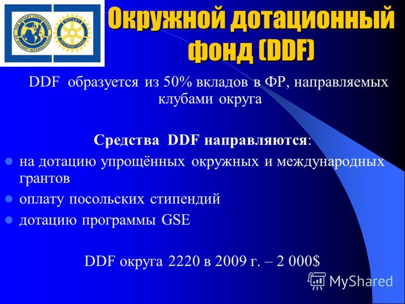 Окружной дотационный фонд (DDF) DDF образуется из 50% вкладов в ФР, направляемых клубами округа Средства DDF направляются: на дотацию упрощённых окружных и международных грантов оплату посольских стипендий дотацию программы GSE DDF округа 2220 в 2009
