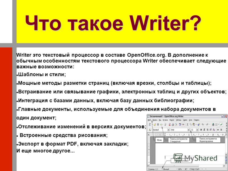Что такое Writer? Writer это текстовый процессор в составе OpenOffice.org. В дополнение к обычным особенностям текстового процессора Writer обеспечивает следующие важные возможности: Шаблоны и стили; Мощные методы разметки страниц (включая врезки, ст