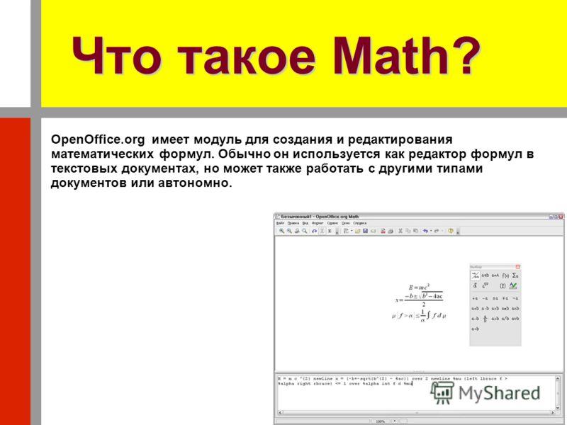 Что такое Math? OpenOffice.org имеет модуль для создания и редактирования математических формул. Обычно он используется как редактор формул в текстовых документах, но может также работать с другими типами документов или автономно.