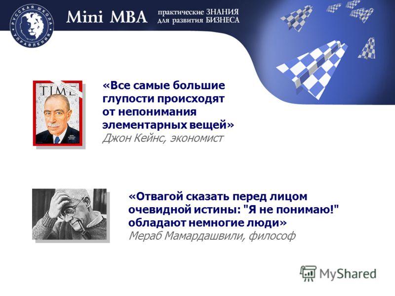 «Все самые большие глупости происходят от непонимания элементарных вещей» Джон Кейнс, экономист «Отвагой сказать перед лицом очевидной истины: Я не понимаю! обладают немногие люди» Мераб Мамардашвили, философ