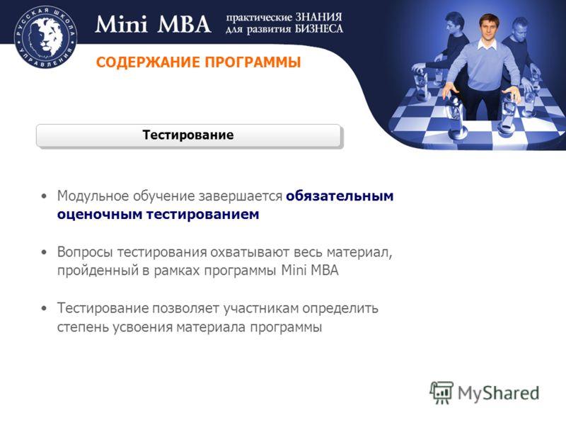 Тестирование Модульное обучение завершается обязательным оценочным тестированием Вопросы тестирования охватывают весь материал, пройденный в рамках программы Mini MBA Тестирование позволяет участникам определить степень усвоения материала программы С