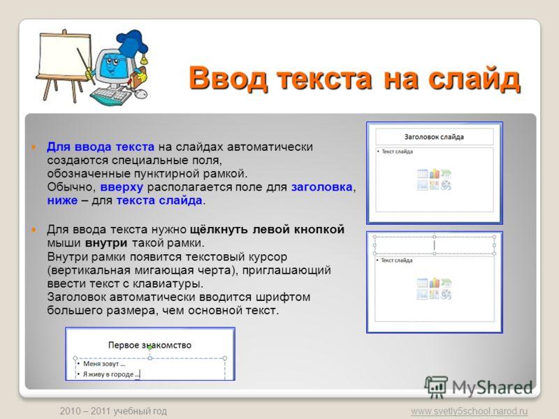 www.svetly5school.narod.ru 2010 – 2011 учебный год Ввод текста на слайд Для ввода текста на слайдах автоматически создаются специальные поля, обозначенные пунктирной рамкой. Обычно, вверху располагается поле для заголовка, ниже – для текста слайда. Д