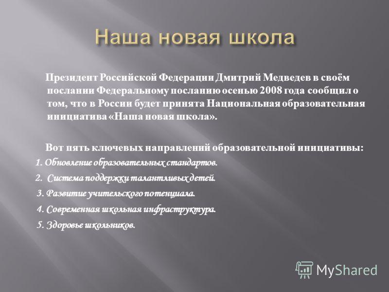 Президент Российской Федерации Дмитрий Медведев в своём послании Федеральному посланию осенью 2008 года сообщил о том, что в России будет принята Национальная образовательная инициатива « Наша новая школа ». Вот пять ключевых направлений образователь