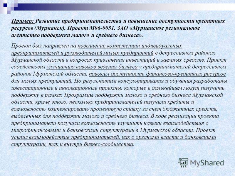 Пример: Развитие предпринимательства и повышение доступности кредитных ресурсов (Мурманск). Проект М06-0051. ЗАО «Мурманское региональное агентство поддержки малого и среднего бизнеса». Проект был направлен на повышение компетенции индивидуальных пре