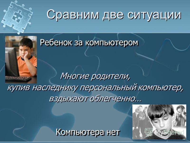 Сравним две ситуации Ребенок за компьютером Ребенок за компьютером Многие родители, купив наследнику персональный компьютер, вздыхают облегченно… Компьютера нет Компьютера нет Ребенок за компьютером Ребенок за компьютером Многие родители, купив насле