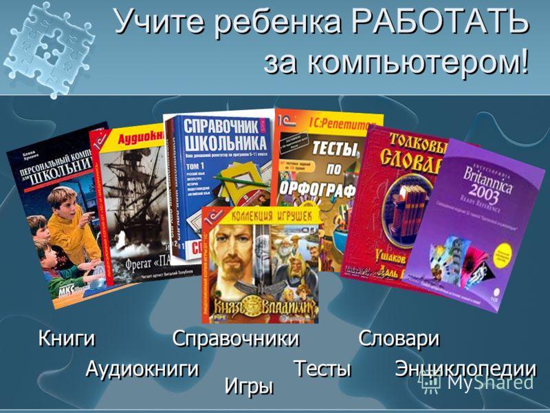 Учите ребенка РАБОТАТЬ за компьютером! Словари Справочники Тесты Книги Аудиокниги Игры Энциклопедии