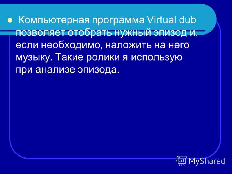 Компьютерная программа Virtual dub позволяет отобрать нужный эпизод и, если необходимо, наложить на него музыку. Такие ролики я использую при анализе эпизода.