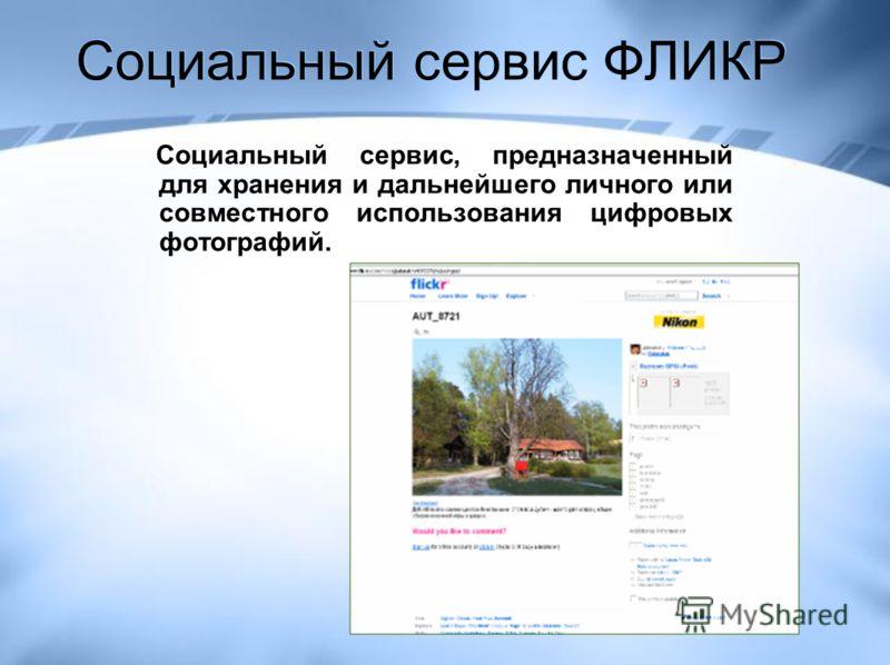 Социальный сервис ФЛИКР Социальный сервис, предназначенный для хранения и дальнейшего личного или совместного использования цифровых фотографий.