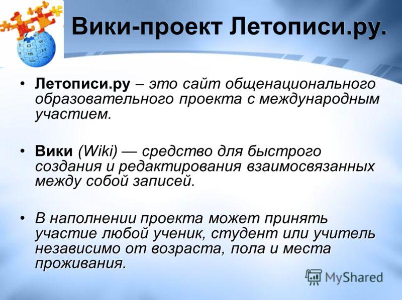 Вики-проект Летописи.ру. Летописи.ру – это сайт общенационального образовательного проекта c международным участием. Вики (Wiki) средство для быстрого создания и редактирования взаимосвязанных между собой записей.Вики (Wiki) средство для быстрого соз