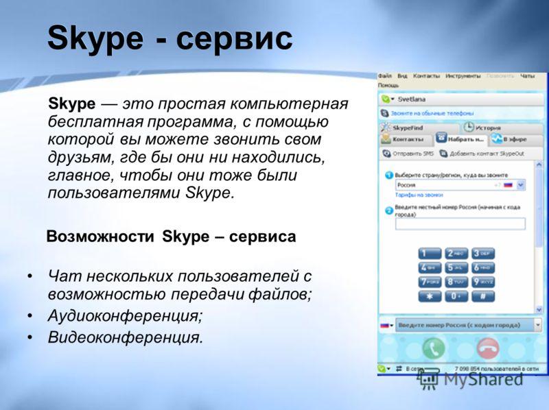 Skype - сервис Skype это простая компьютерная бесплатная программа, с помощью которой вы можете звонить свом друзьям, где бы они ни находились, главное, чтобы они тоже были пользователями Skype. Возможности Skype – сервиса Возможности Skype – сервиса
