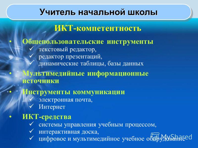 Учитель начальной школы ИКТ-компетентность Общепользовательские инструменты текстовый редактор, редактор презентаций, динамические таблицы, базы данных Мультимедийные информационные источники Инструменты коммуникации электронная почта, Интернет ИКТ-с