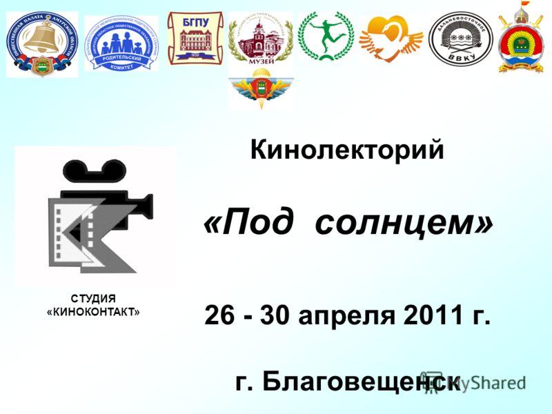 Кинолекторий «Под солнцем» 26 - 30 апреля 2011 г. г. Благовещенск СТУДИЯ «КИНОКОНТАКТ»