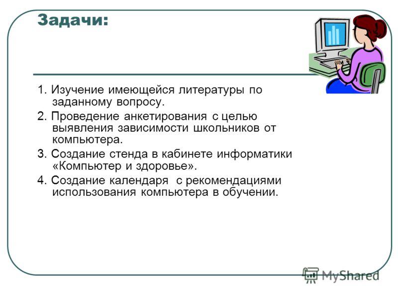 Задачи: 1. Изучение имеющейся литературы по заданному вопросу. 2. Проведение анкетирования с целью выявления зависимости школьников от компьютера. 3. Создание стенда в кабинете информатики «Компьютер и здоровье». 4. Создание календаря с рекомендациям
