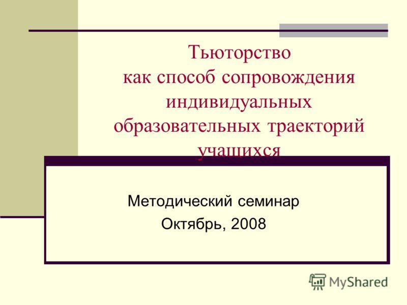 Тьюторство как способ сопровождения индивидуальных образовательных траекторий учащихся Методический семинар Октябрь, 2008