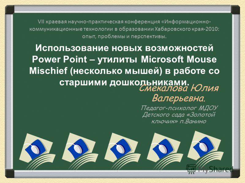 Использование новых возможностей Power Point – утилиты Microsoft Mouse Mischief (несколько мышей) в работе со старшими дошкольниками. Смекалова Юлия Валерьевна. Педагог-психолог МДОУ Детского сада «Золотой ключик» п.Ванино VII краевая научно-практиче