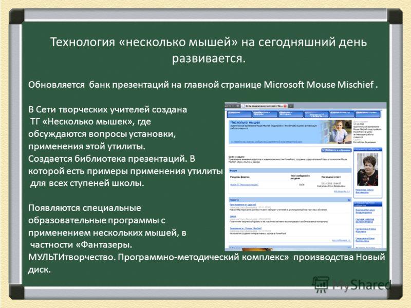Технология «несколько мышей» на сегодняшний день развивается. Обновляется банк презентаций на главной странице Microsoft Mouse Mischief. В Сети творческих учителей создана ТГ «Несколько мышек», где обсуждаются вопросы установки, применения этой утили