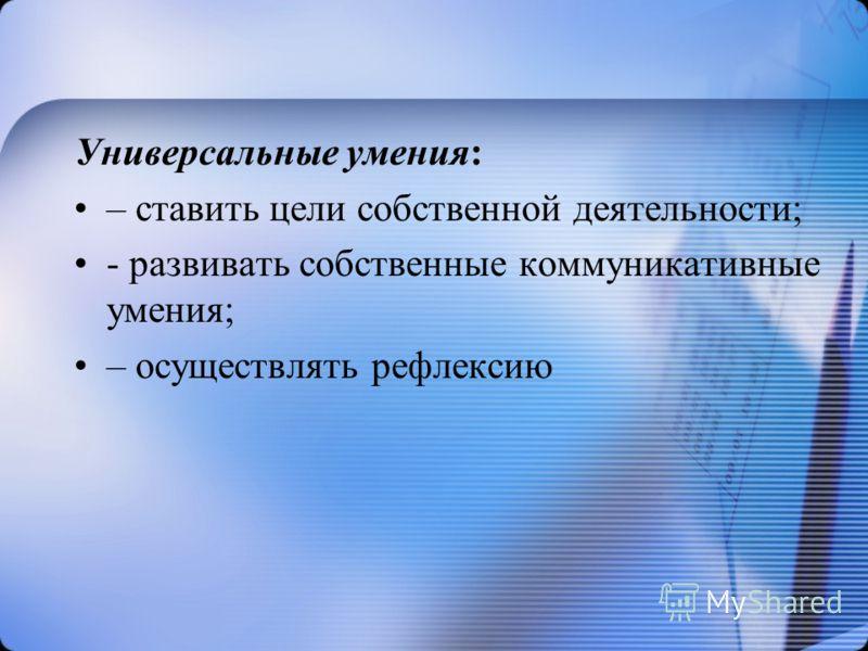 Универсальные умения: – ставить цели собственной деятельности; - развивать собственные коммуникативные умения; – осуществлять рефлексию