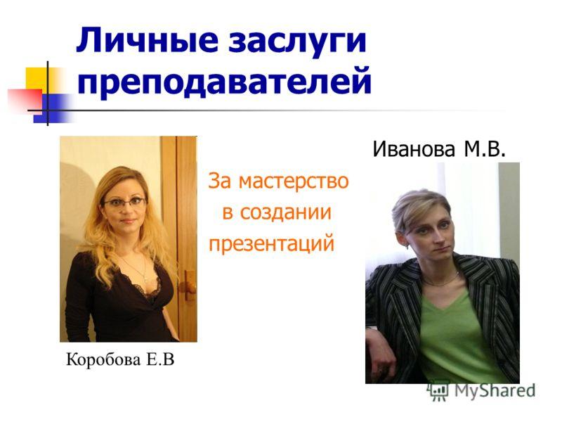 Личные заслуги преподавателей Иванова М.В. За мастерство в создании презентаций Коробова Е.В