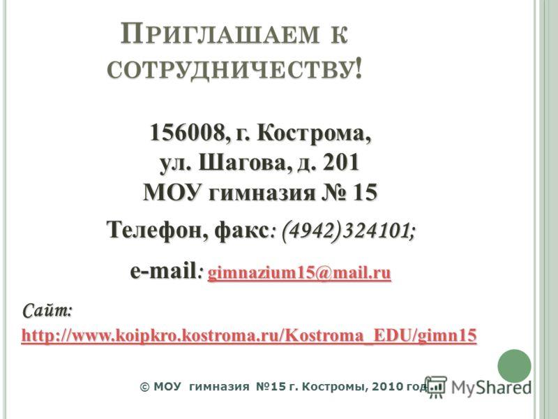 П РИГЛАШАЕМ К СОТРУДНИЧЕСТВУ ! 156008, г. Кострома, ул. Шагова, д. 201 МОУ гимназия 15 Телефон, факс : (4942) 324101; e-mail : gimnazium15@mail.ru gimnazium15@mail.ru gimnazium15@mail.ru Сайт: http://www.koipkro.kostroma.ru/Kostroma_EDU/gimn15 http:/
