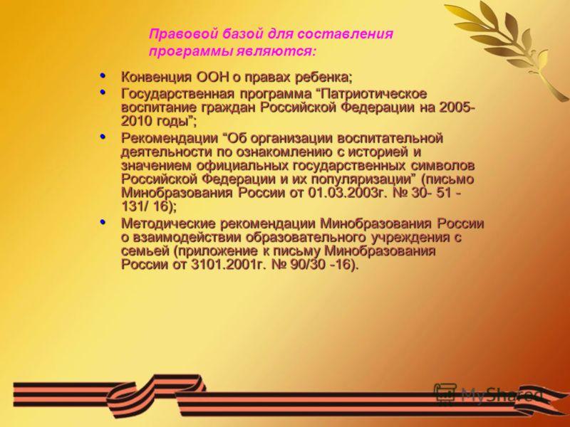 Правовой базой для составления программы являются: Конвенция ООН о правах ребенка; Конвенция ООН о правах ребенка; Государственная программа Патриотическое воспитание граждан Российской Федерации на 2005- 2010 годы; Государственная программа Патриоти