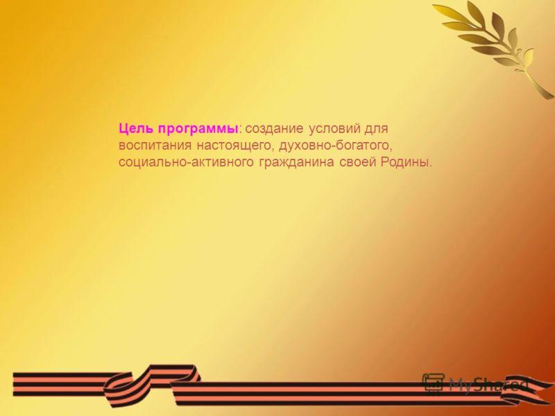 Цель программы: создание условий для воспитания настоящего, духовно-богатого, социально-активного гражданина своей Родины.