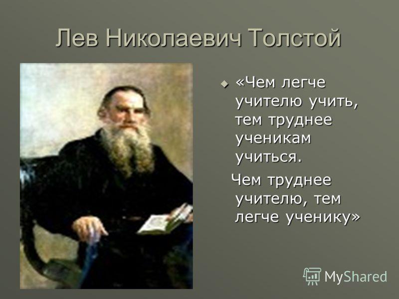 Лев Николаевич Толстой «Чем легче учителю учить, тем труднее ученикам учиться. «Чем легче учителю учить, тем труднее ученикам учиться. Чем труднее учителю, тем легче ученику» Чем труднее учителю, тем легче ученику»