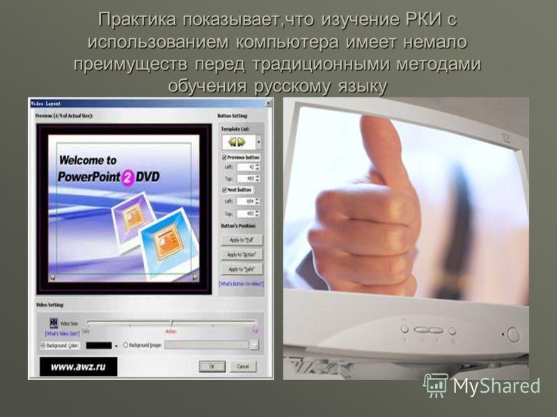 Практика показывает,что изучение РКИ с использованием компьютера имеет немало преимуществ перед традиционными методами обучения русскому языку
