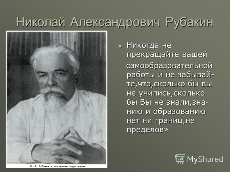 Николай Александрович Рубакин Никогда не прекращайте вашей самообразовательной работы и не забывай- те,что,сколько бы вы не учились,сколько бы Вы не знали,зна- нию и образованию нет ни границ,не пределов»