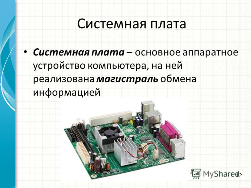 Системная плата Системная плата – основное аппаратное устройство компьютера, на ней реализована магистраль обмена информацией 12