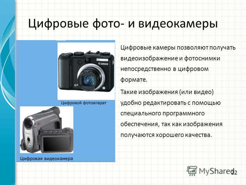 Цифровые фото- и видеокамеры Цифровые камеры позволяют получать видеоизображение и фотоснимки непосредственно в цифровом формате. Такие изображения (или видео) удобно редактировать с помощью специального программного обеспечения, так как изображения