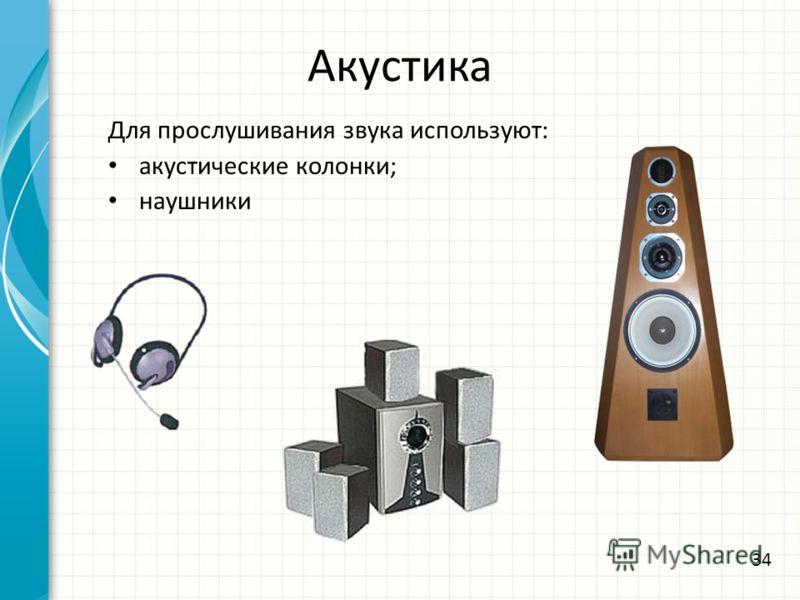 Акустика Для прослушивания звука используют: акустические колонки; наушники 34