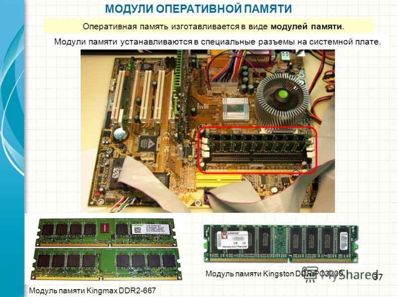 МОДУЛИ ОПЕРАТИВНОЙ ПАМЯТИ Модуль памяти Kingmax DDR2-667 Модуль памяти Kingston DDR PC3200 Оперативная память изготавливается в виде модулей памяти. Модули памяти устанавливаются в специальные разъемы на системной плате. 37
