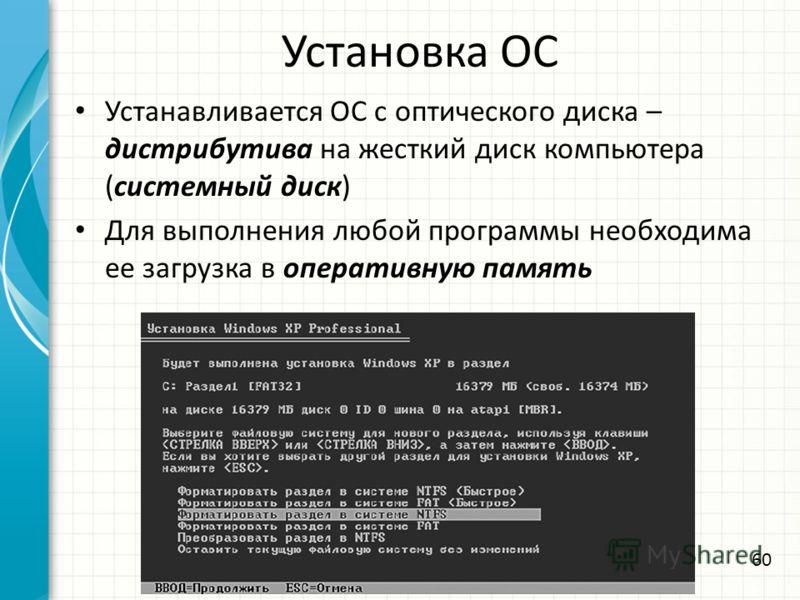 Установка ОС Устанавливается ОС с оптического диска – дистрибутива на жесткий диск компьютера (системный диск) Для выполнения любой программы необходима ее загрузка в оперативную память 60
