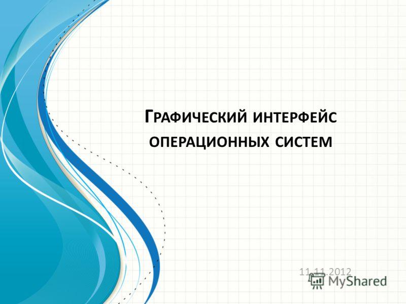 Г РАФИЧЕСКИЙ ИНТЕРФЕЙС ОПЕРАЦИОННЫХ СИСТЕМ 11.11.2012