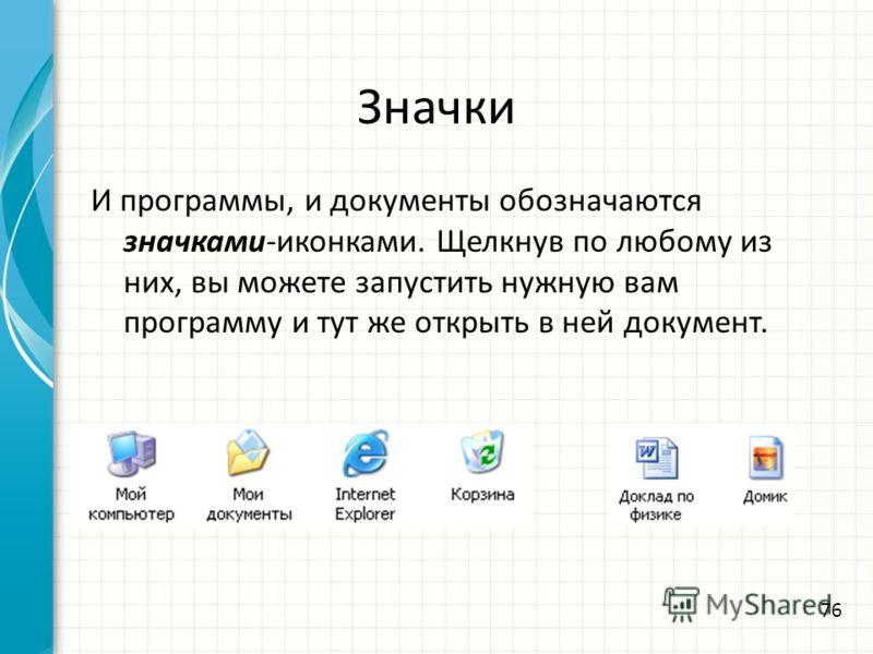 Значки И программы, и документы обозначаются значками-иконками. Щелкнув по любому из них, вы можете запустить нужную вам программу и тут же открыть в ней документ. 76
