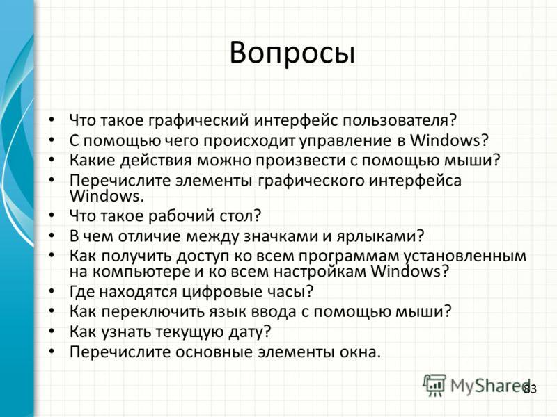 Вопросы Что такое графический интерфейс пользователя? С помощью чего происходит управление в Windows? Какие действия можно произвести с помощью мыши? Перечислите элементы графического интерфейса Windows. Что такое рабочий стол? В чем отличие между зн