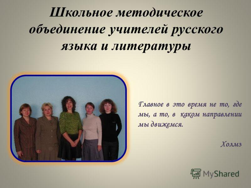 Школьное методическое объединение учителей русского языка и литературы Главное в это время не то, где мы, а то, в каком направлении мы движемся. Холмз