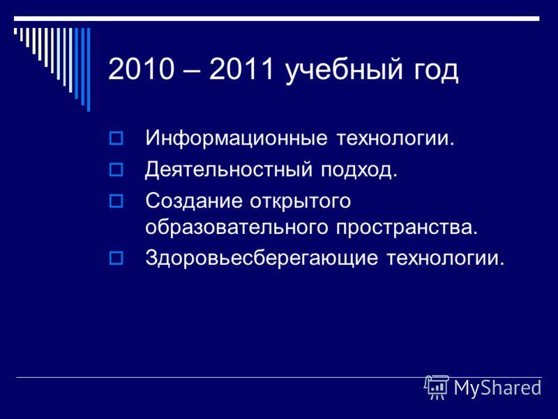 2010 – 2011 учебный год Информационные технологии. Деятельностный подход. Создание открытого образовательного пространства. Здоровьесберегающие технологии.