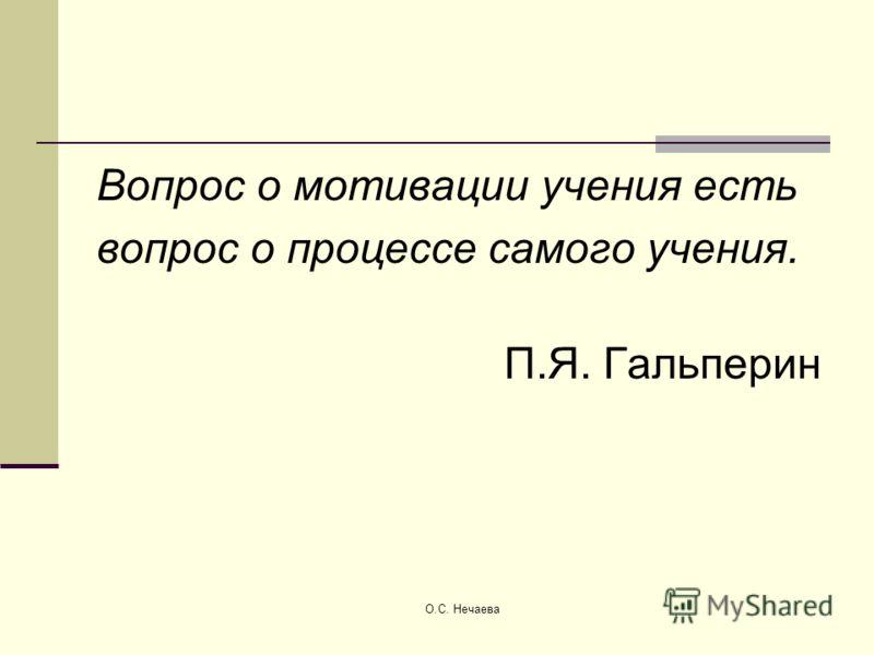 О.С. Нечаева Вопрос о мотивации учения есть вопрос о процессе самого учения. П.Я. Гальперин