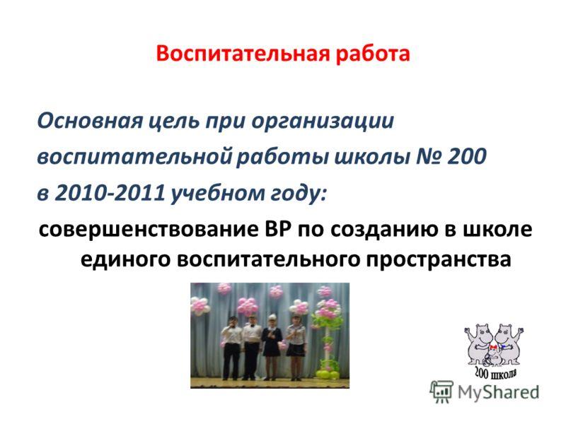 Воспитательная работа Основная цель при организации воспитательной работы школы 200 в 2010-2011 учебном году: совершенствование ВР по созданию в школе единого воспитательного пространства
