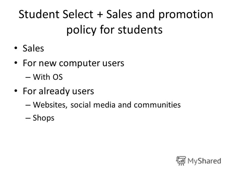 Student Select + Sales and promotion policy for students Sales For new computer users – With OS For already users – Websites, social media and communities – Shops